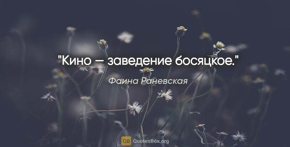 "Фаина Раневская цитата: ""Кино — заведение босяцкое."""