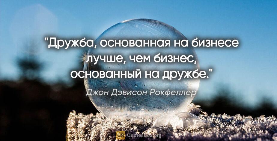 """Джон Дэвисон Рокфеллер цитата: """"Дружба, основанная на бизнесе лучше, чем бизнес, основанный на..."""""""
