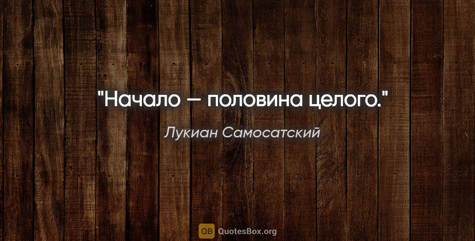 "Лукиан Самосатский цитата: ""Начало — половина целого."""