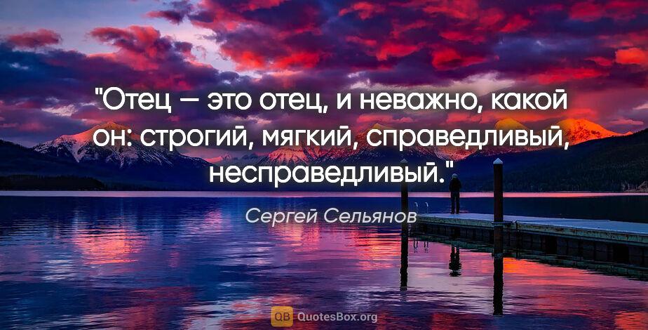 """Сергей Сельянов цитата: """"Отец — это отец, иневажно, какой он: строгий, мягкий,..."""""""