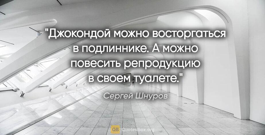"""Сергей Шнуров цитата: """"Джокондой можно восторгаться вподлиннике. Аможно повесить..."""""""