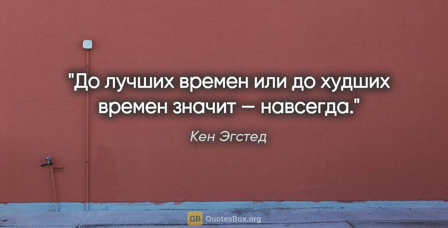 """Кен Эгстед цитата: """"«До лучших времен» или «до худших времен» значит — навсегда."""""""