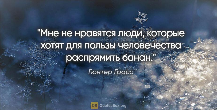 """Гюнтер Грасс цитата: """"Мне не нравятся люди, которые хотят для пользы человечества..."""""""