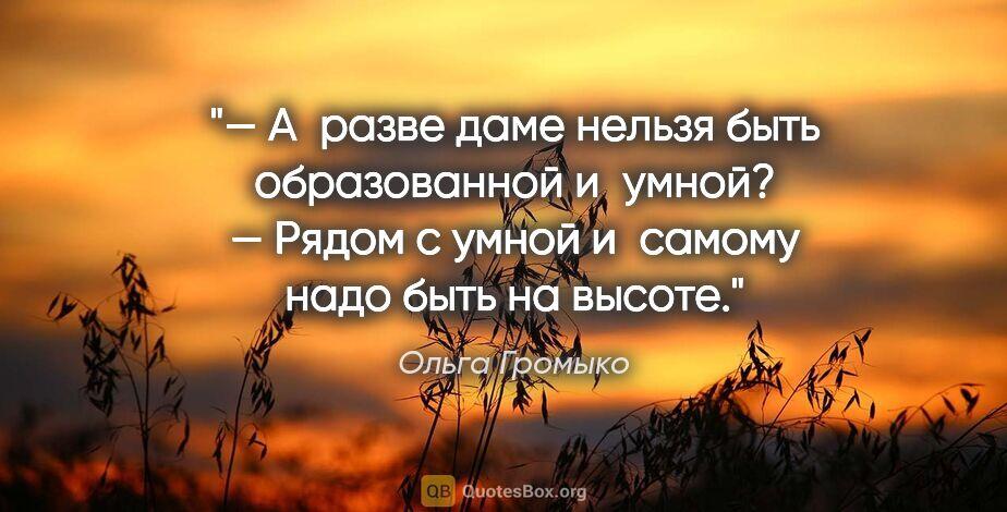 """Ольга Громыко цитата: """"— Аразве даме нельзя быть образованной иумной?  — Рядом с..."""""""
