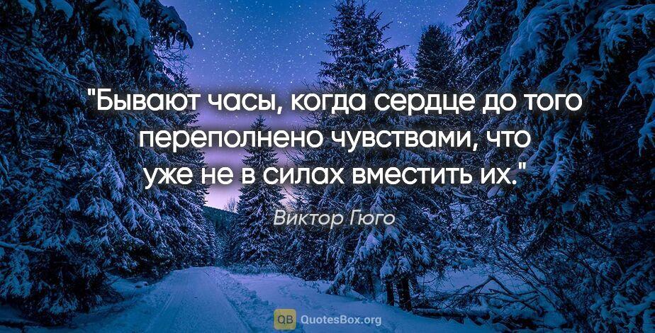"""Виктор Гюго цитата: """"Бывают часы, когда сердце до того переполнено чувствами, что..."""""""