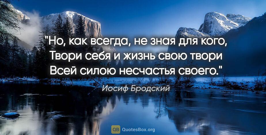 """Иосиф Бродский цитата: """"Но, как всегда, не зная для кого,  Твори себя ижизнь свою..."""""""