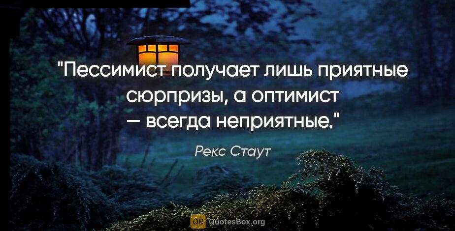 """Рекс Стаут цитата: """"Пессимист получает лишь приятные сюрпризы, аоптимист — всегда..."""""""